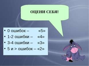 0 ошибок – «5» 1-2 ошибки – «4» 3-4 ошибки – «3» 5 и > ошибок – «2» ОЦЕНИ СЕБЯ!