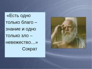 «Есть одно только благо – знание и одно только зло – невежество…» Сократ