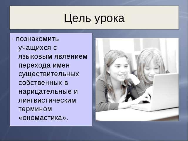 Цель урока - познакомить учащихся с языковым явлением перехода имен существит...