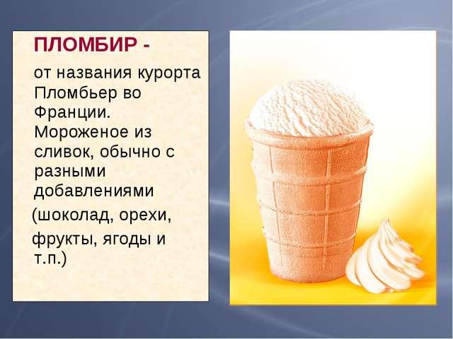 ПЛОМБИР - от названия курорта Пломбьер во Франции. Мороженое из сливок, обыч...