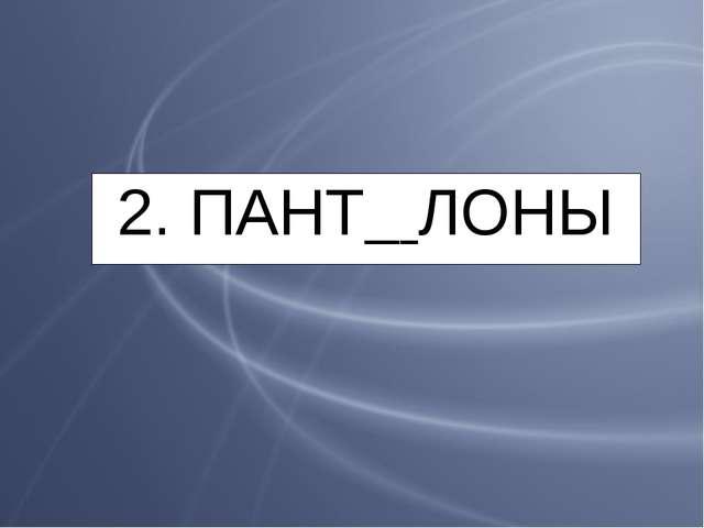 2. ПАНТ ЛОНЫ