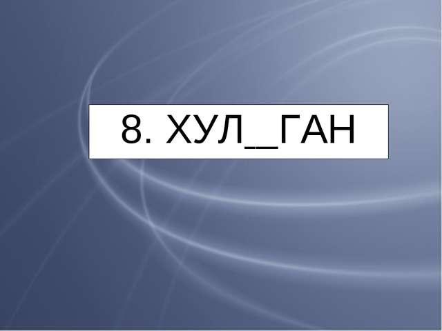 8. ХУЛ ГАН