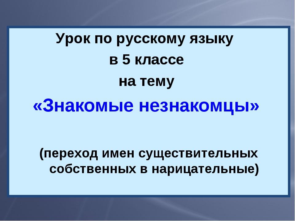 Урок по русскому языку в 5 классе на тему «Знакомые незнакомцы» (переход имен...