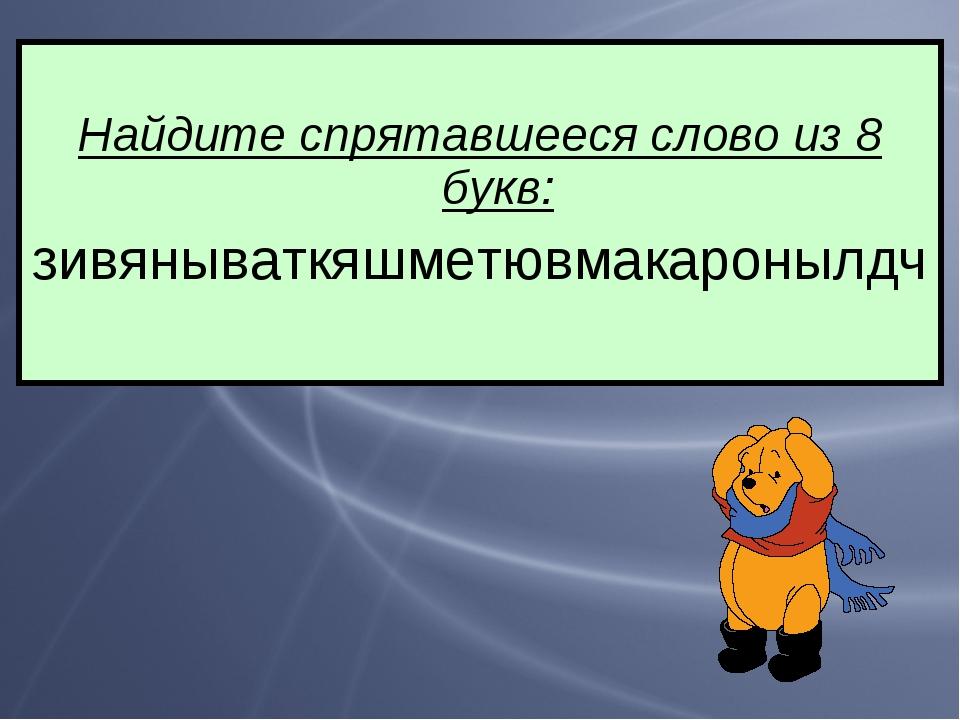 Найдите спрятавшееся слово из 8 букв: зивянываткяшметювмакаронылдч