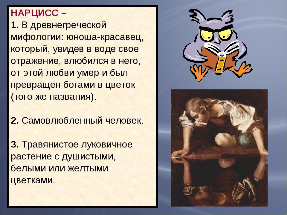 НАРЦИСС – 1. В древнегреческой мифологии: юноша-красавец, который, увидев в в...