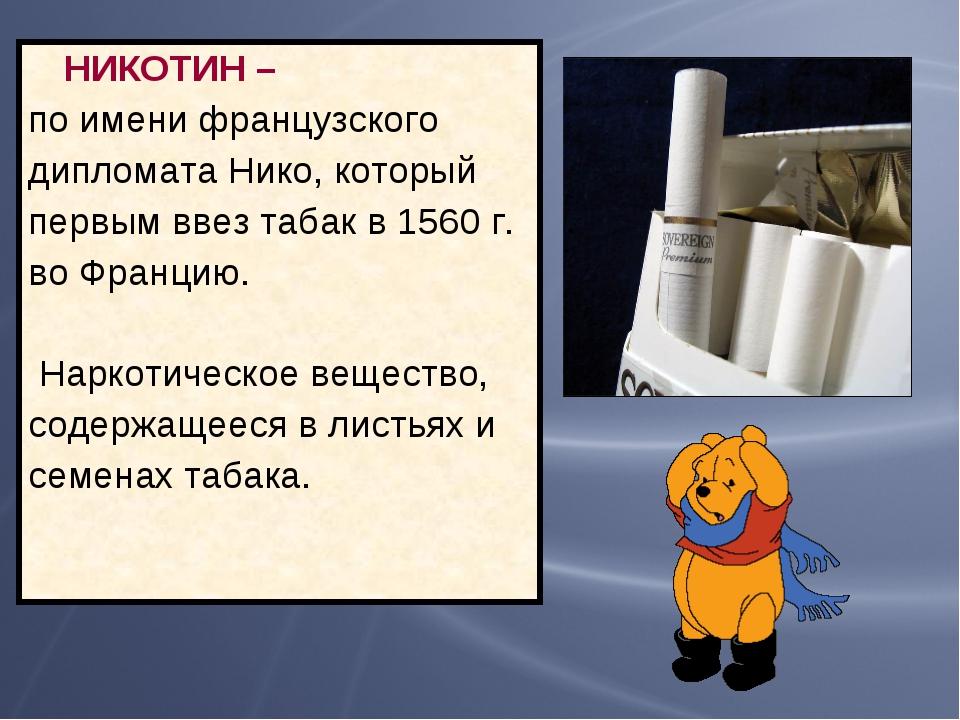 НИКОТИН – по имени французского дипломата Нико, который первым ввез табак в...