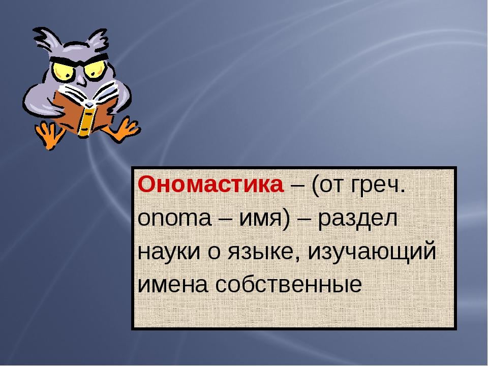 Ономастика – (от греч. оnoma – имя) – раздел науки о языке, изучающий имена с...