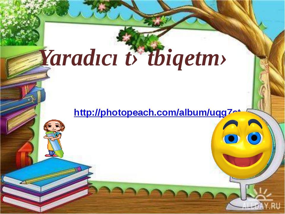 Yaradıcı tətbiqetmə http://photopeach.com/album/uqg7ct