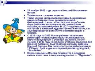 23 ноября 1908 года родился Николай Николаевич Носов. Увлекался и точными нау