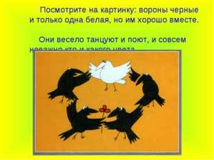 Посмотрите на картинку: вороны черные и только одна белая, но им хорошо вмес