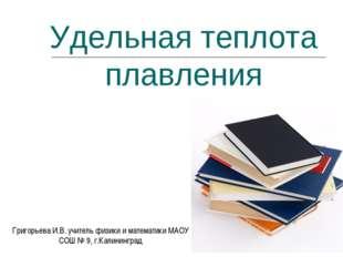 Удельная теплота плавления Григорьева И.В. учитель физики и математики МАОУ С