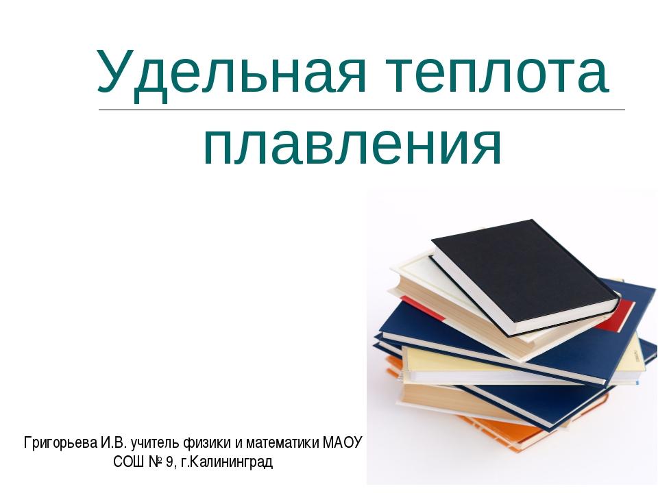 Удельная теплота плавления Григорьева И.В. учитель физики и математики МАОУ С...