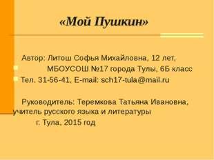 «Мой Пушкин» Автор: Литош Софья Михайловна, 12 лет, МБОУСОШ №17 города Тулы