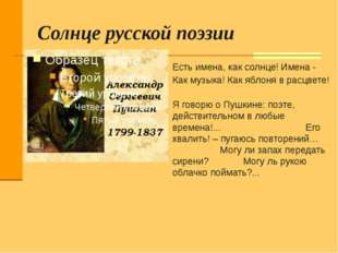 Солнце русской поэзии Есть имена, как солнце! Имена - Как музыка! Как яблоня