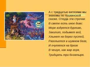 А с тридцатью витязями мы знакомы по пушкинской сказке. Откуда эти строчки: В