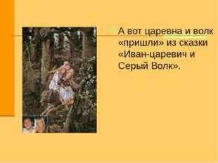 А вот царевна и волк «пришли» из сказки «Иван-царевич и Серый Волк».