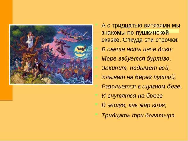 А с тридцатью витязями мы знакомы по пушкинской сказке. Откуда эти строчки: В...