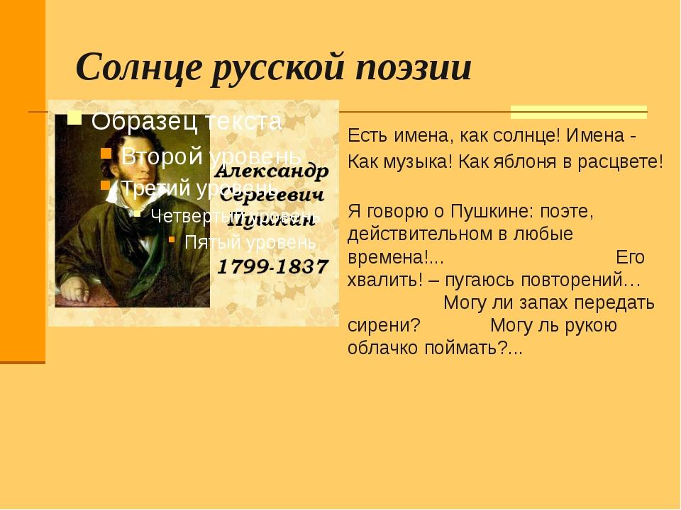 Солнце русской поэзии Есть имена, как солнце! Имена - Как музыка! Как яблоня...