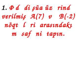 1. Ədədi şüa üzərində verilmiş A(7) və B(-2) nöqtələri arasındakı məsafəni ta