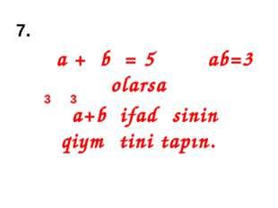 7. a + b = 5 ab=3 olarsa a+b ifadəsinin qiymətini tapın. 3 3