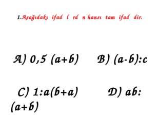 1.Aşağıdakı ifadələrdən hansı tam ifadədir. A) 0,5 (a+b) B) (a-b):c C) 1:a(b+