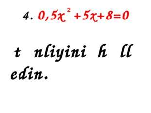 4. 0,5x +5x+8=0 tənliyini həll edin. 2