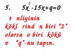 """5. 5x -15x+q=0 tənliyinin köklərindən biri """"2"""" olarsa o biri kökü və """"q""""-nu t"""