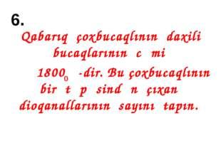 6. Qabarıq çoxbucaqlının daxili bucaqlarının cəmi 1800 -dir. Bu çoxbucaqlının