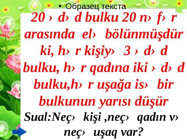 20 ədəd bulku 20 nəfər arasında elə bölünmüşdür ki, hər kişiyə 3 ədəd bulku,...