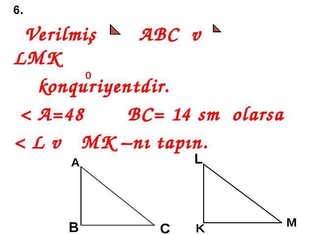 6. Verilmiş ABC və LMK konquriyentdir. < A=48 BC= 14 sm olarsa < L və MK –nı...