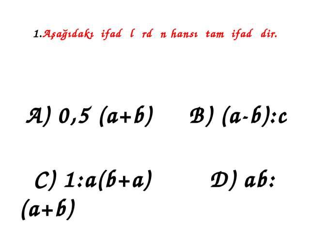 1.Aşağıdakı ifadələrdən hansı tam ifadədir. A) 0,5 (a+b) B) (a-b):c C) 1:a(b+...