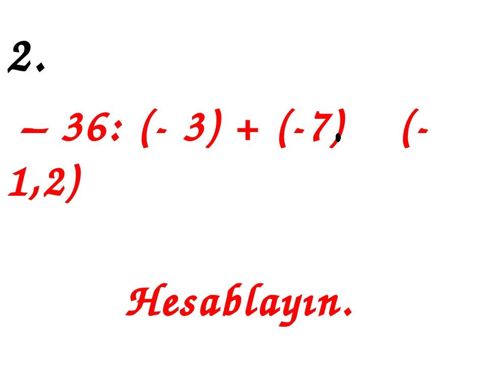 2. – 36: (- 3) + (-7) (-1,2) Hesablayın.