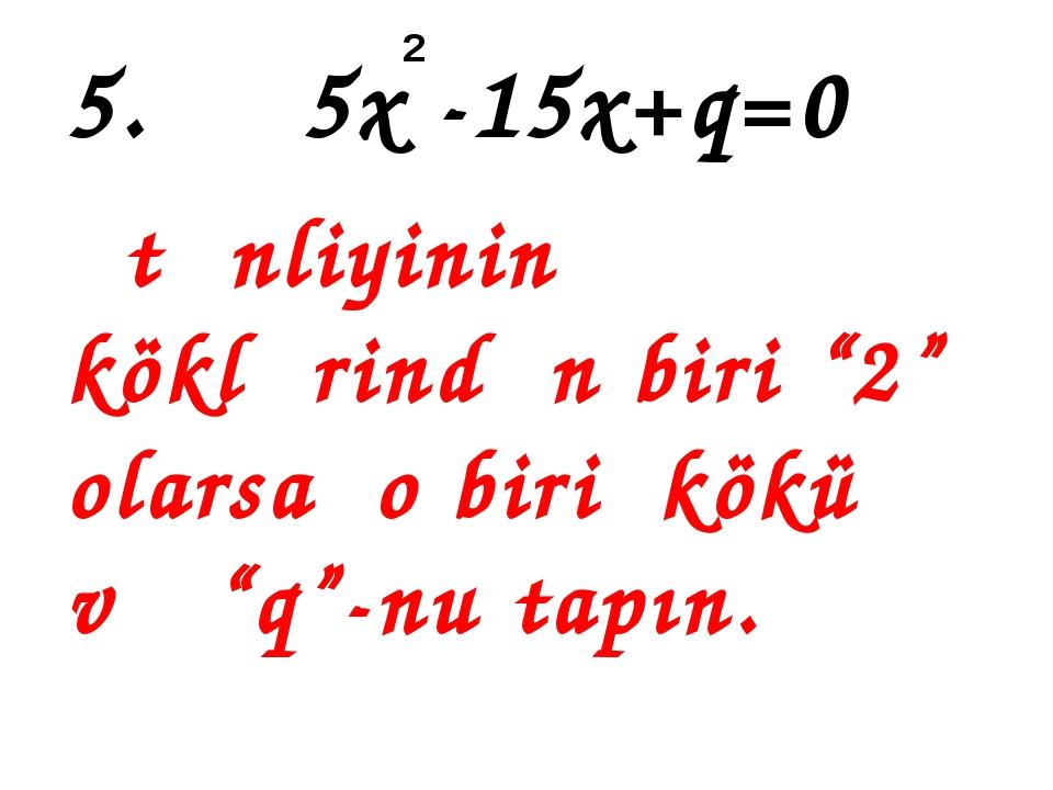 """5. 5x -15x+q=0 tənliyinin köklərindən biri """"2"""" olarsa o biri kökü və """"q""""-nu t..."""