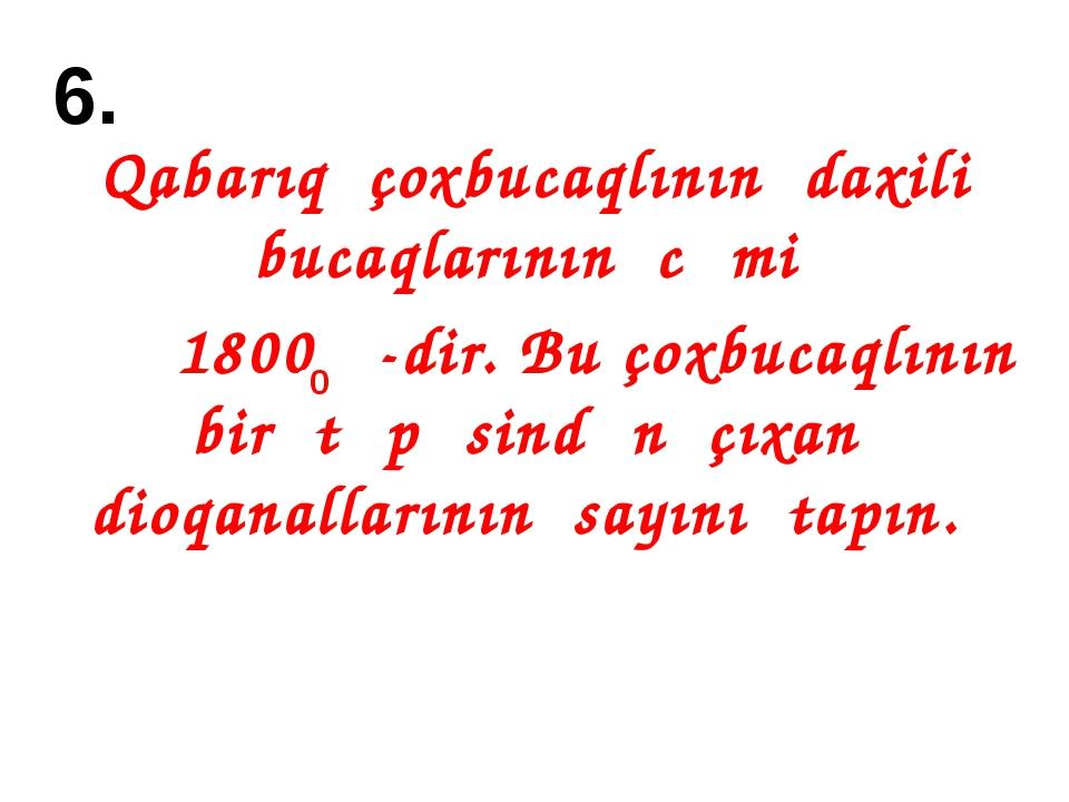 6. Qabarıq çoxbucaqlının daxili bucaqlarının cəmi 1800 -dir. Bu çoxbucaqlının...