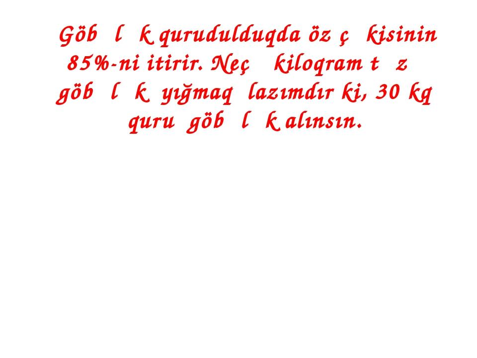 Göbələk qurudulduqda öz çəkisinin 85%-ni itirir. Neçə kiloqram təzə göbələk...