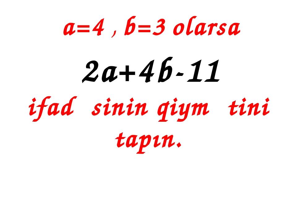a=4 , b=3 olarsa 2a+4b-11 ifadəsinin qiymətini tapın.