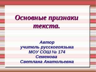 Основные признаки текста. Автор учитель русскогоязыка МОУ СОШ № 174 Семенова