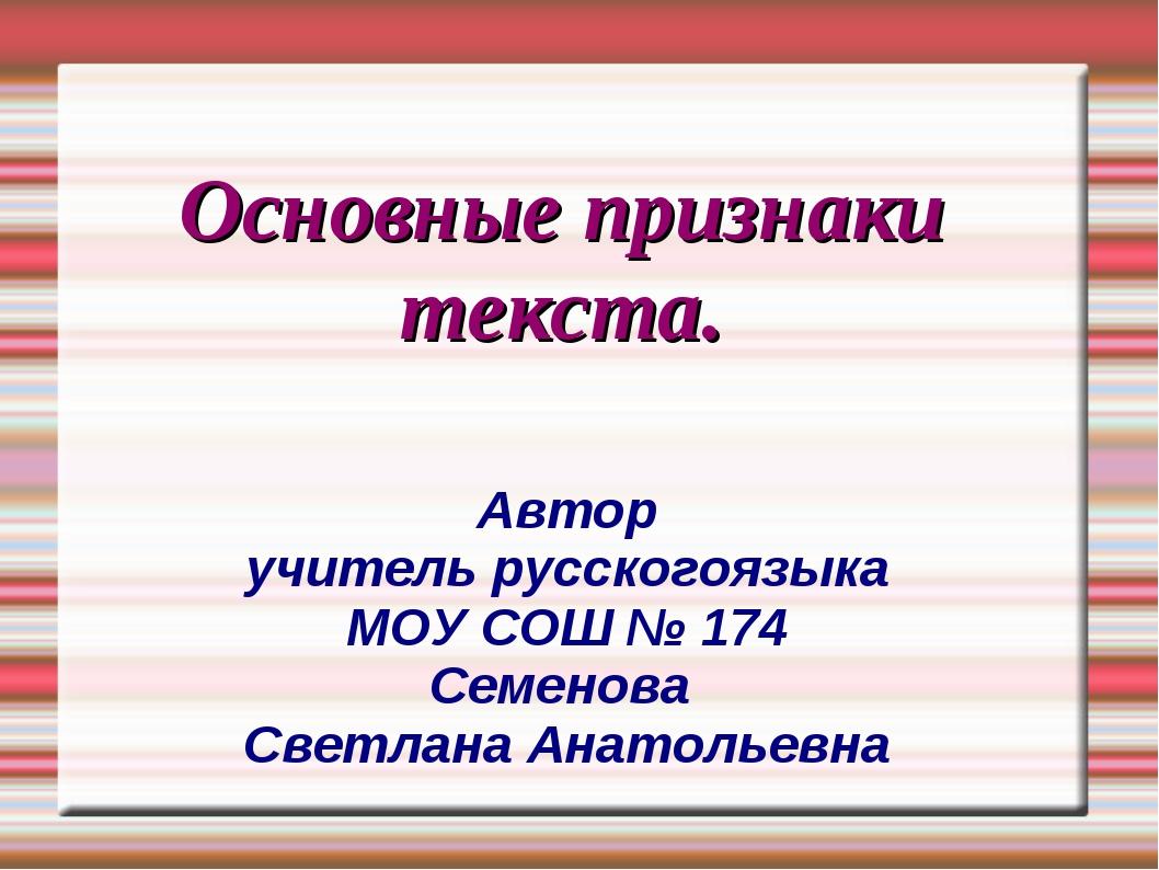 Основные признаки текста. Автор учитель русскогоязыка МОУ СОШ № 174 Семенова...
