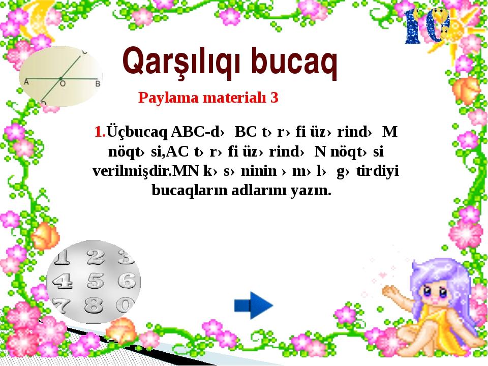 Qarşılıqı bucaq 1.Üçbucaq ABC-də BC tərəfi üzərində M nöqtəsi,AC tərəfi üzər...