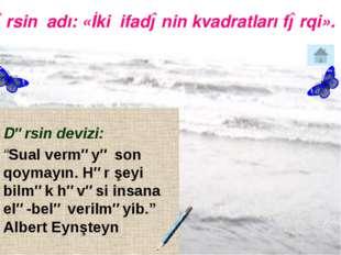"""Dərsin adı: «İki ifadənin kvadratları fərqi». Dərsin devizi: """"Sual verməyə s"""