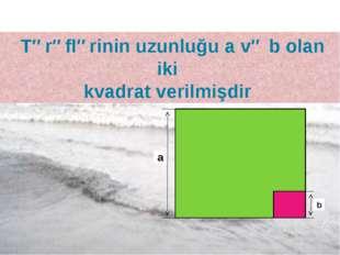 Tərəflərinin uzunluğu a və b olan iki kvadrat verilmişdir a b