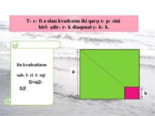 Tərəfi a olan kvadratın iki qarşı təpəsini birləşdirərək diaqonal çəkək. a b