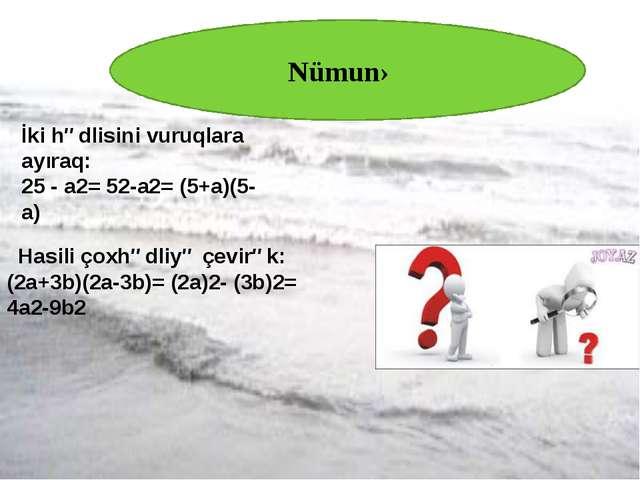 Nümunə İki hədlisini vuruqlara ayıraq: 25 - a2= 52-a2= (5+a)(5-a) Hasili çox...
