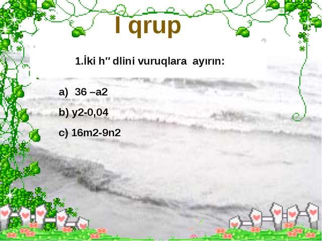 I qrup 1.İki hədlini vuruqlara ayırın: 36 –a2 b) y2-0,04 c) 16m2-9n2