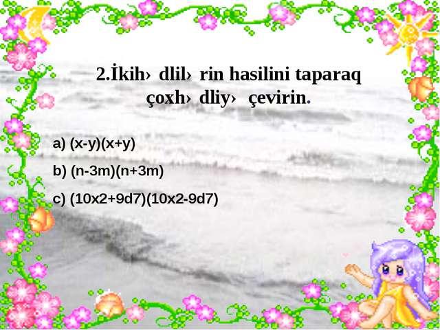 2.İkihədlilərin hasilini taparaq çoxhədliyə çevirin. a) (x-y)(x+y) b) (n-3m)...
