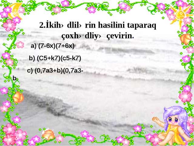 2.İkihədlilərin hasilini taparaq çoxhədliyə çevirin. a) (7-6x)(7+6x) b) (C5+...