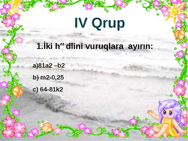 IV Qrup 1.İki hədlini vuruqlara ayırın: a)81a2 –b2 b) m2-0,25 c) 64-81k2
