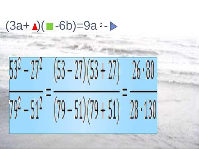 (3a+ )( -6b)=9a - 2
