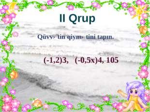 II Qrup Qüvvətin qiymətini tapın. (-1,2)3, (-0,5x)4, 105