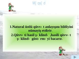 1.Natural üstlü qüvvət anlayışını bildiyini nümayiş etdirir. 2.Qüvvəti hasil